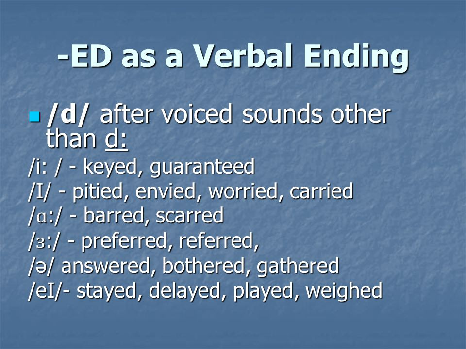 -ED as a Verbal Ending /d/ after voiced sounds other than d: /d/ after voiced sounds other than d: / b/ - disturbed, robbed, grabbed /g/ - begged, dragged /m/ - aimed, seemed /ð/ - clothed, bathed, mouthed /z/ - dazed, pleased, caused /l/ - called, killed, rolled, boiled, mailed
