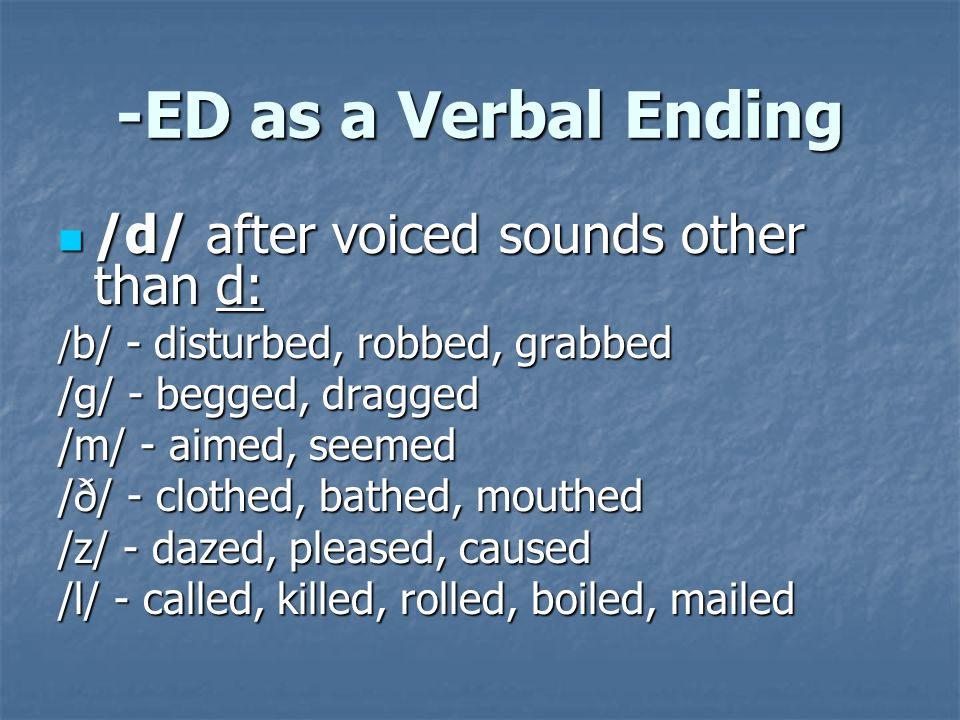 -ED as a Verbal Ending /d/ after voiced sounds other than d: /d/ after voiced sounds other than d: / b/ - disturbed, robbed, grabbed /g/ - begged, dra