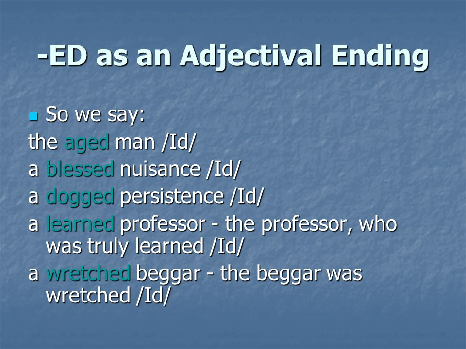 -ED as an Adjectival Ending So we say: So we say: the aged man /Id/ a blessed nuisance /Id/ a dogged persistence /Id/ a learned professor - the profes