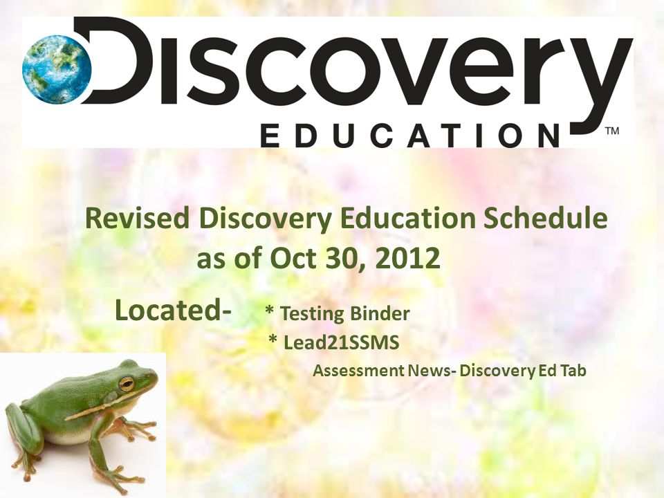 Revised Discovery Education Schedule as of Oct 30, 2012 Located- * Testing Binder * Lead21SSMS Assessment News- Discovery Ed Tab