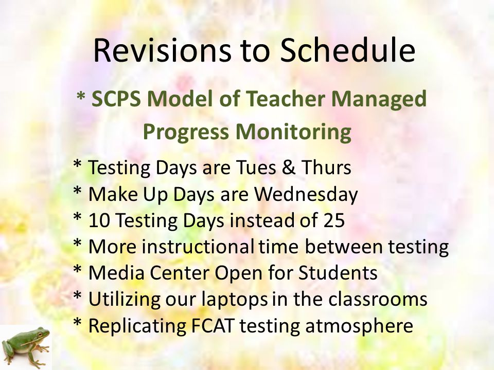 Revisions to Schedule * SCPS Model of Teacher Managed Progress Monitoring * Testing Days are Tues & Thurs * Make Up Days are Wednesday * 10 Testing Days instead of 25 * More instructional time between testing * Media Center Open for Students * Utilizing our laptops in the classrooms * Replicating FCAT testing atmosphere