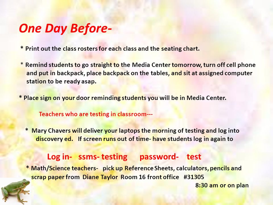 One Day Before- * Print out the class rosters for each class and the seating chart.