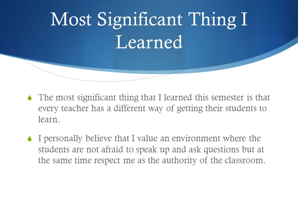 Most Significant Thing I Learned  The most significant thing that I learned this semester is that every teacher has a different way of getting their students to learn.