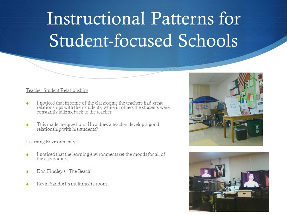 Instructional Patterns for Student-focused Schools Teacher-Student Relationships  I noticed that in some of the classrooms the teachers had great relationships with their students, while in others the students were constantly talking back to the teacher.