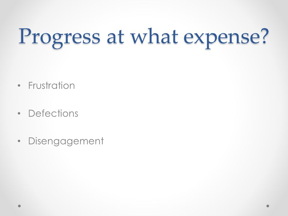 Progress at what expense Frustration Defections Disengagement