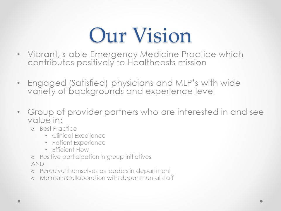 Our Vision Vibrant, stable Emergency Medicine Practice which contributes positively to Healtheasts mission Engaged (Satisfied) physicians and MLP's wi