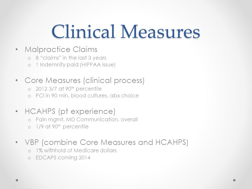 Clinical Measures Malpractice Claims o 8 claims in the last 3 years o 1 Indemnity paid (HIPPAA issue) Core Measures (clinical process) o /7 at 90 th percentile o PCI in 90 min, blood cultures, abx choice HCAHPS (pt experience) o Pain mgmt, MD Communication, overall o 1/9 at 90 th percentile VBP (combine Core Measures and HCAHPS) o 1% withhold of Medicare dollars o EDCAPS coming 2014