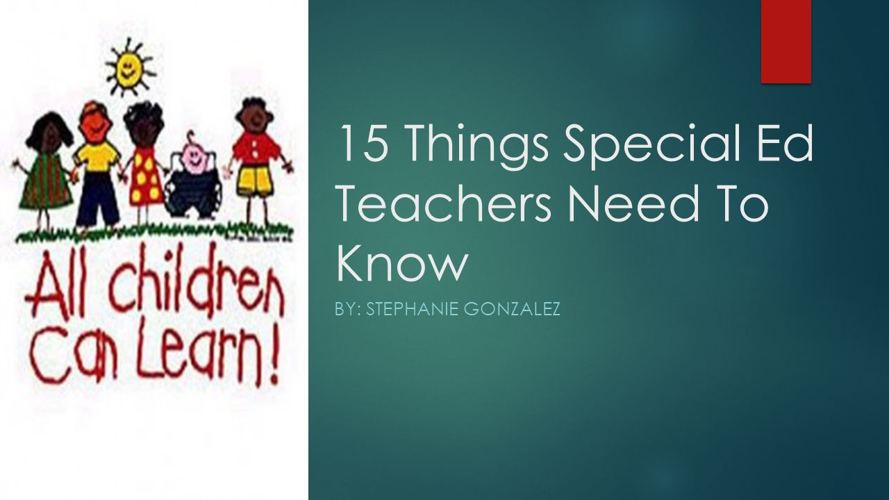 15 Things Special Ed Teachers Need To Know BY: STEPHANIE GONZALEZ