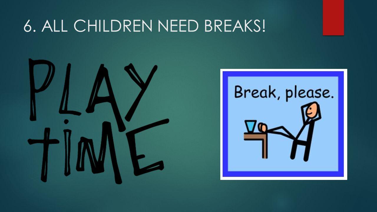 6. ALL CHILDREN NEED BREAKS!