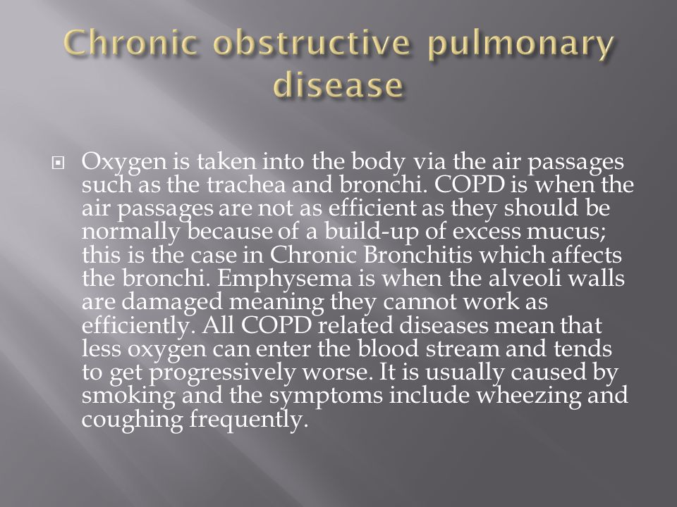  Oxygen is taken into the body via the air passages such as the trachea and bronchi. COPD is when the air passages are not as efficient as they shoul