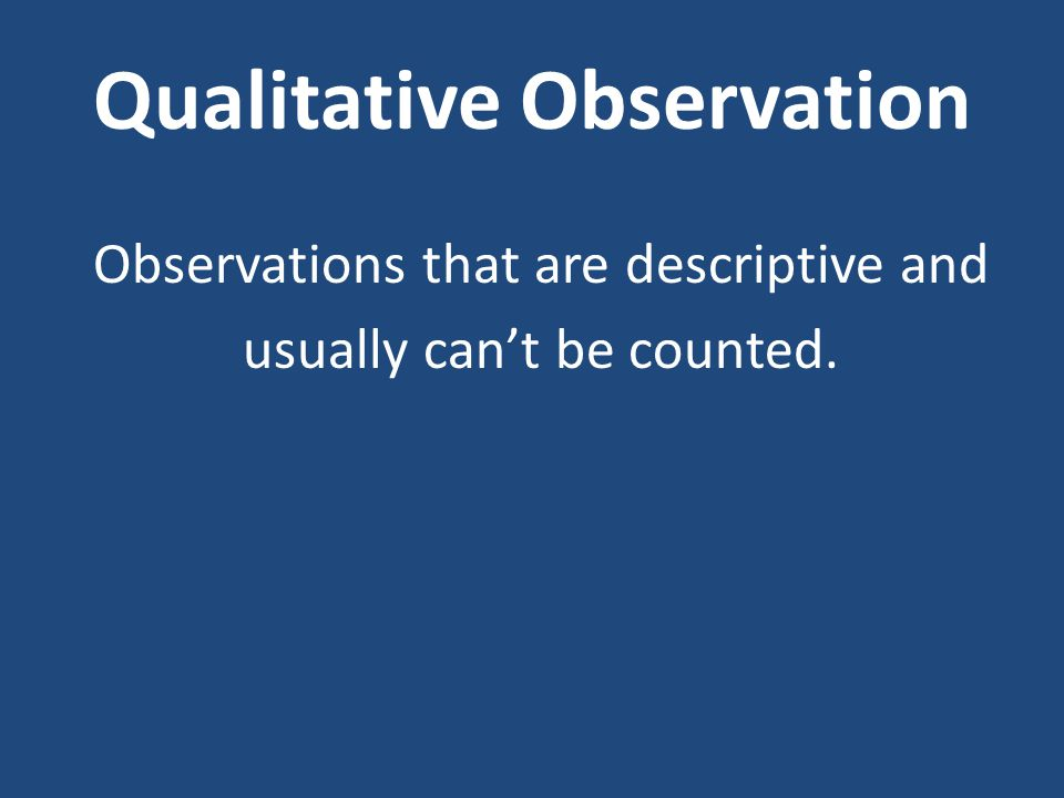Qualitative Observation Observations that are descriptive and usually can't be counted.