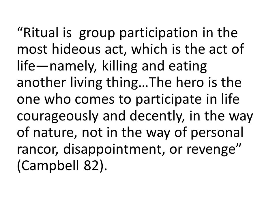Ritual is group participation in the most hideous act, which is the act of life—namely, killing and eating another living thing…The hero is the one who comes to participate in life courageously and decently, in the way of nature, not in the way of personal rancor, disappointment, or revenge (Campbell 82).