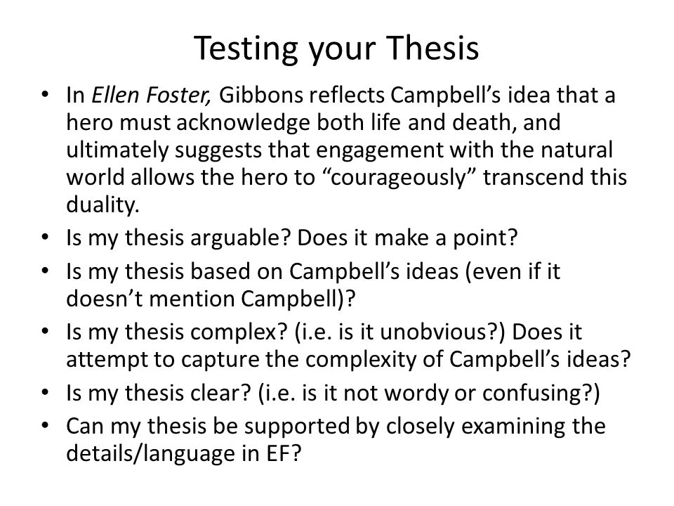 Testing your Thesis In Ellen Foster, Gibbons reflects Campbell's idea that a hero must acknowledge both life and death, and ultimately suggests that engagement with the natural world allows the hero to courageously transcend this duality.