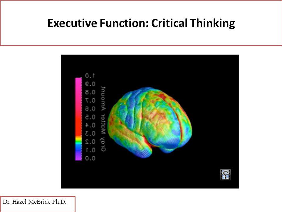 Executive Function: Critical Thinking Dr. Hazel McBride Ph.D.