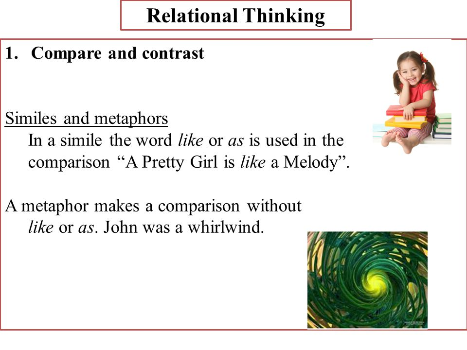 "Relational Thinking 1.Compare and contrast Similes and metaphors In a simile the word like or as is used in the comparison ""A Pretty Girl is like a Me"