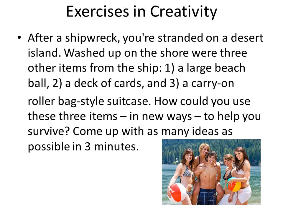 Exercises in Creativity After a shipwreck, you're stranded on a desert island. Washed up on the shore were three other items from the ship: 1) a large