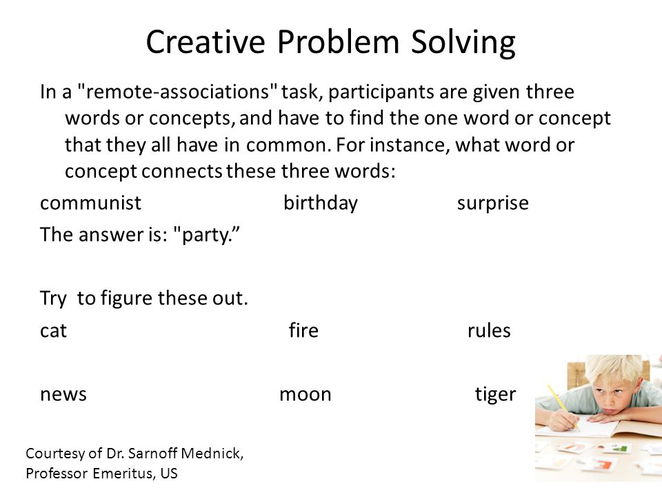 Creative Problem Solving In a remote-associations task, participants are given three words or concepts, and have to find the one word or concept that they all have in common.