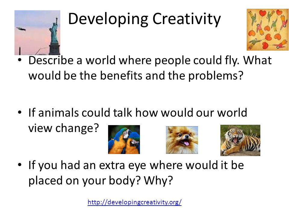Developing Creativity Describe a world where people could fly. What would be the benefits and the problems? If animals could talk how would our world