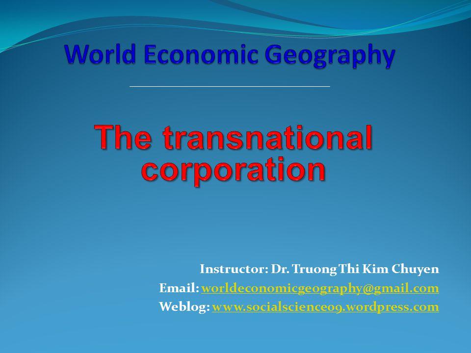 Instructor: Dr. Truong Thi Kim Chuyen Email: worldeconomicgeography@gmail.comworldeconomicgeography@gmail.com Weblog: www.socialscience09.wordpress.co
