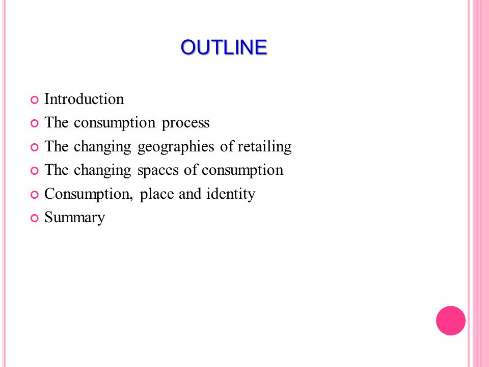 OUTLINE Introduction The consumption process The changing geographies of retailing The changing spaces of consumption Consumption, place and identity Summary