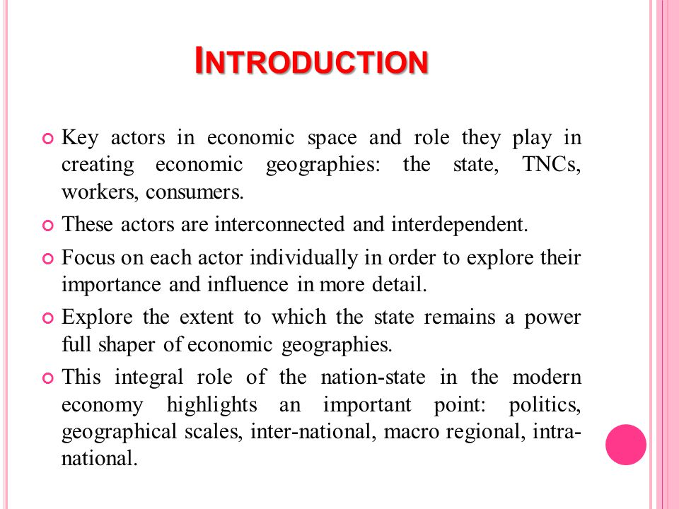 I NTRODUCTION Key actors in economic space and role they play in creating economic geographies: the state, TNCs, workers, consumers.