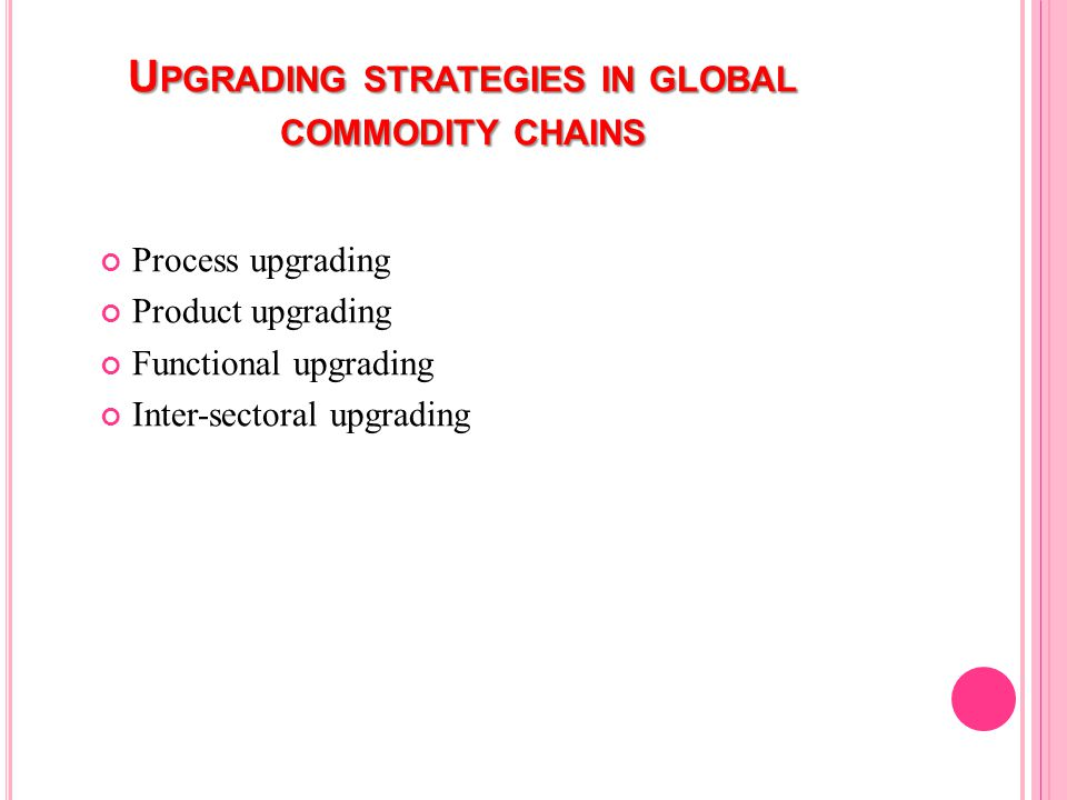 U PGRADING STRATEGIES IN GLOBAL COMMODITY CHAINS Process upgrading Product upgrading Functional upgrading Inter-sectoral upgrading