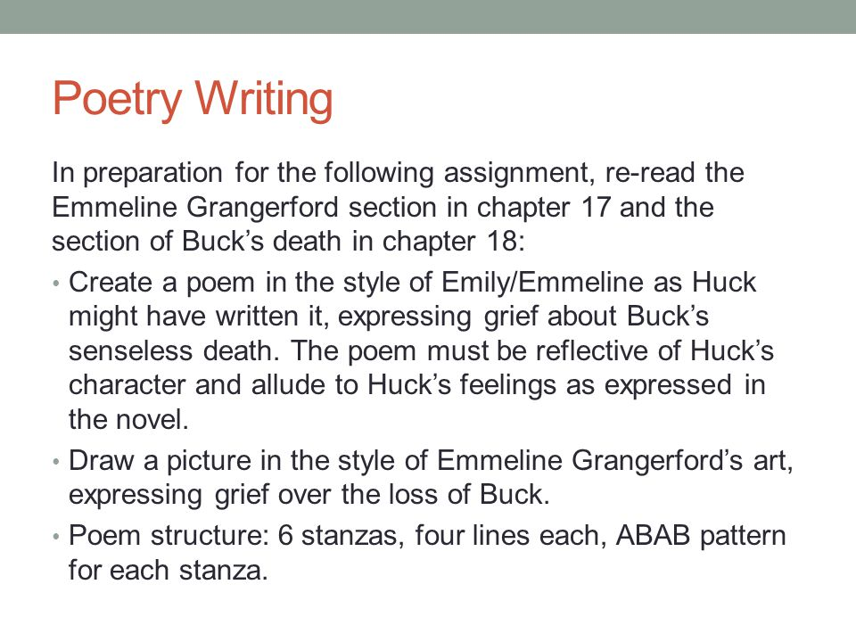 Poetry Writing In preparation for the following assignment, re-read the Emmeline Grangerford section in chapter 17 and the section of Buck's death in chapter 18: Create a poem in the style of Emily/Emmeline as Huck might have written it, expressing grief about Buck's senseless death.