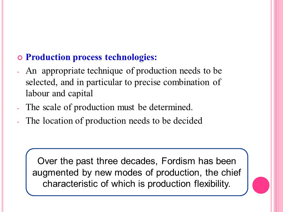 Production process technologies: - An appropriate technique of production needs to be selected, and in particular to precise combination of labour and capital - The scale of production must be determined.