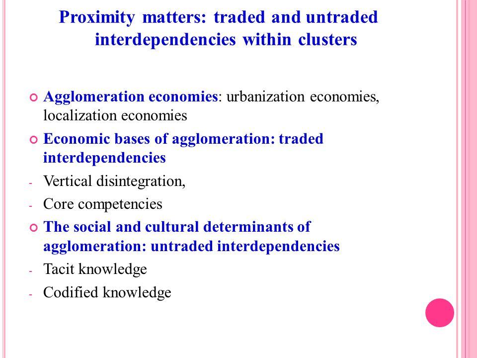 Agglomeration economies: urbanization economies, localization economies Economic bases of agglomeration: traded interdependencies - Vertical disintegr