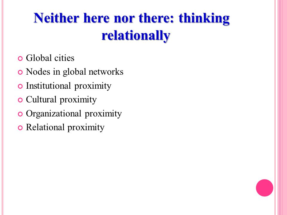 Neither here nor there: thinking relationally Global cities Nodes in global networks Institutional proximity Cultural proximity Organizational proximity Relational proximity
