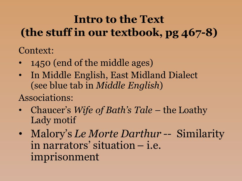 Intro to the Text (the stuff in our textbook, pg 467-8) Context: 1450 (end of the middle ages) In Middle English, East Midland Dialect (see blue tab in Middle English) Associations: Chaucer's Wife of Bath's Tale – the Loathy Lady motif Malory's Le Morte Darthur -- Similarity in narrators' situation – i.e.