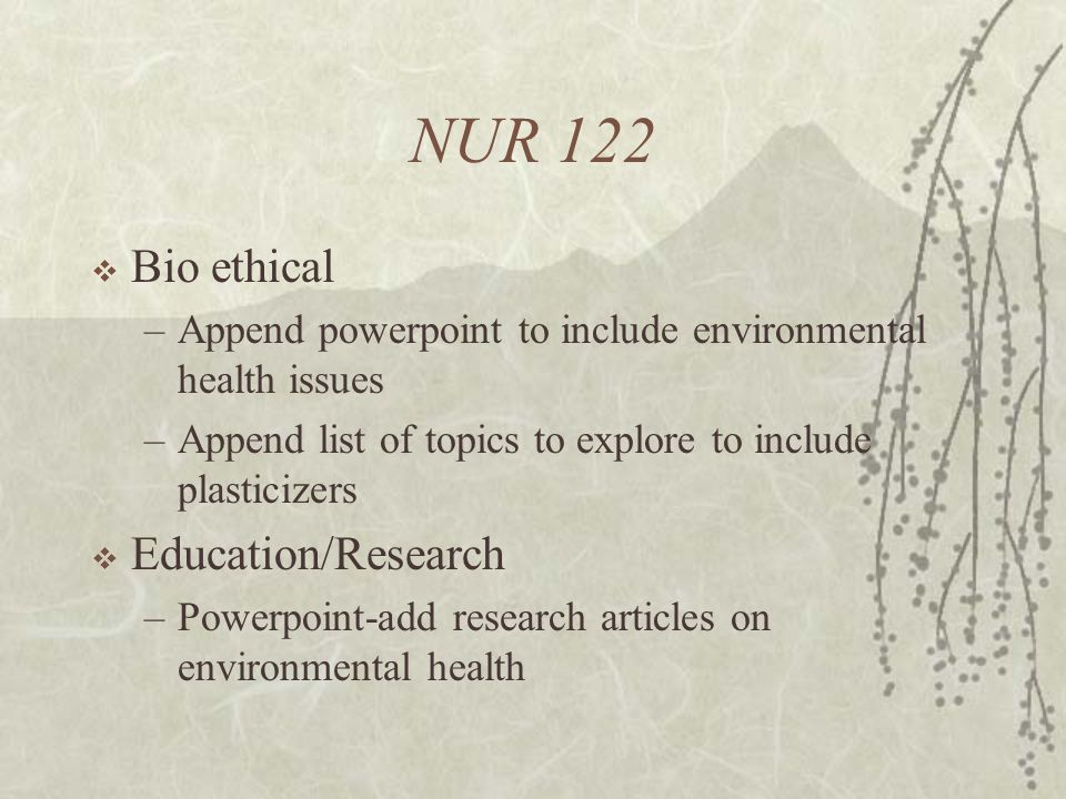 NUR 122  Bio ethical –Append powerpoint to include environmental health issues –Append list of topics to explore to include plasticizers  Education/Research –Powerpoint-add research articles on environmental health