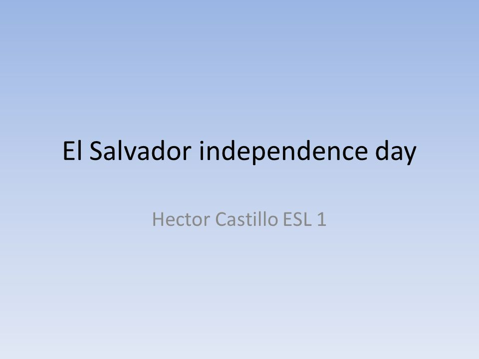 WHAT IS THE HOLIDAY INDEPENDENCE DAY IS ONE OF THE MOST IMPORTANT DAYS FOR SALVADOR AND IS TIME WHEN WE MARCH WITH THE WHOLE STUDENTS AROUND EL SALVDOR