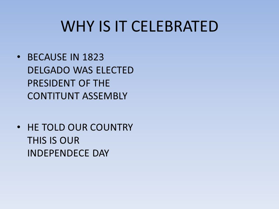 WHY IS IT CELEBRATED BECAUSE IN 1823 DELGADO WAS ELECTED PRESIDENT OF THE CONTITUNT ASSEMBLY HE TOLD OUR COUNTRY THIS IS OUR INDEPENDECE DAY