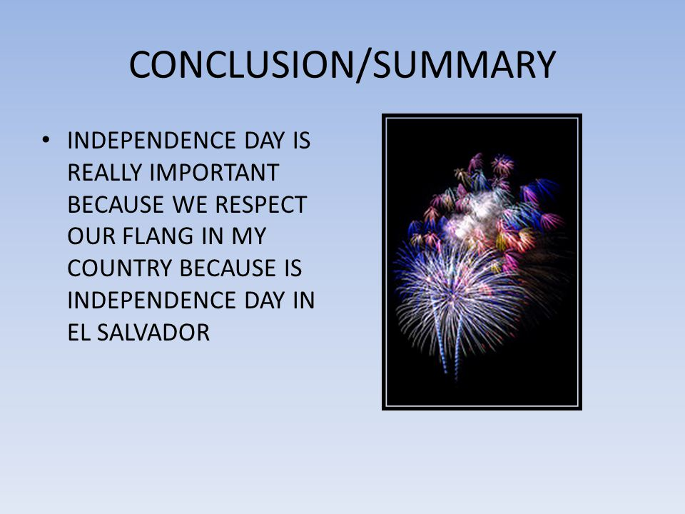 CONCLUSION/SUMMARY INDEPENDENCE DAY IS REALLY IMPORTANT BECAUSE WE RESPECT OUR FLANG IN MY COUNTRY BECAUSE IS INDEPENDENCE DAY IN EL SALVADOR