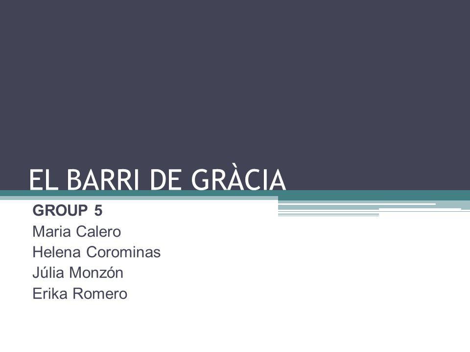 EL BARRI DE GRÀCIA GROUP 5 Maria Calero Helena Corominas Júlia Monzón Erika Romero