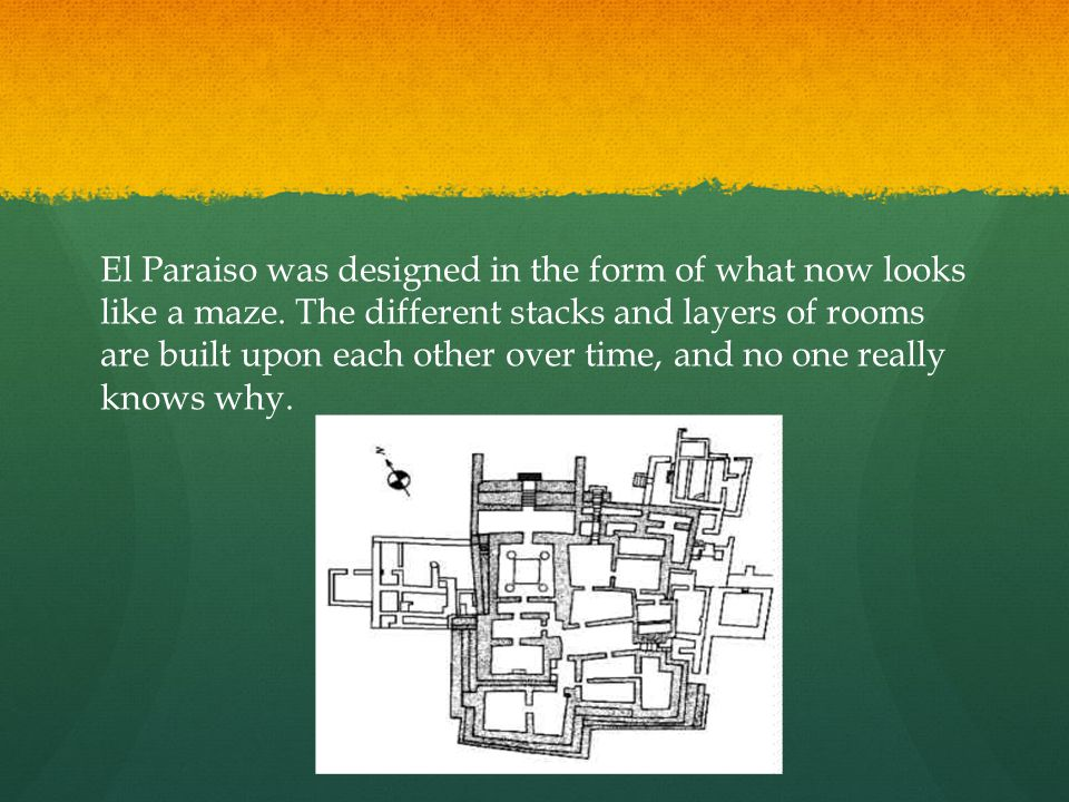 El Paraiso was designed in the form of what now looks like a maze. The different stacks and layers of rooms are built upon each other over time, and n