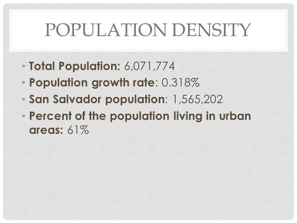 POPULATION DENSITY Total Population: 6,071,774 Population growth rate : 0.318% San Salvador population : 1,565,202 Percent of the population living in