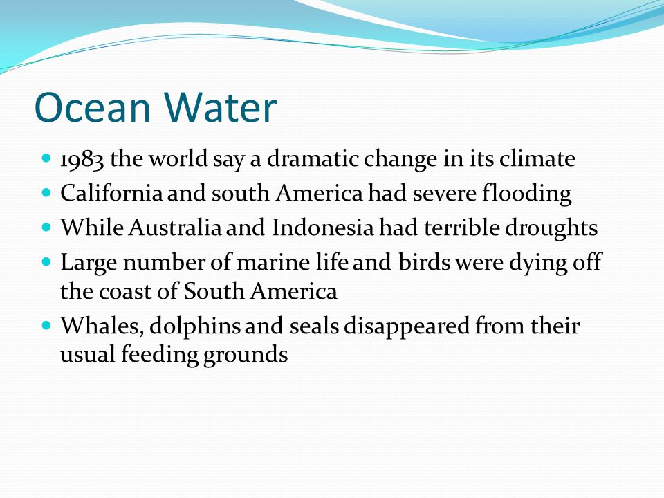 Ocean Water 1983 the world say a dramatic change in its climate California and south America had severe flooding While Australia and Indonesia had terrible droughts Large number of marine life and birds were dying off the coast of South America Whales, dolphins and seals disappeared from their usual feeding grounds