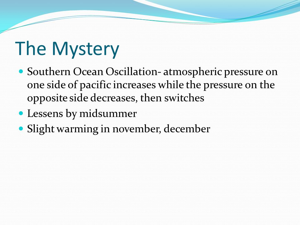 The Mystery Southern Ocean Oscillation- atmospheric pressure on one side of pacific increases while the pressure on the opposite side decreases, then switches Lessens by midsummer Slight warming in november, december