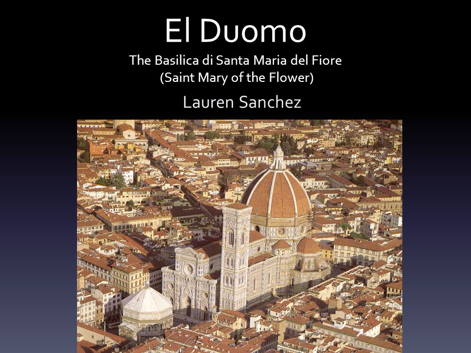 El Duomo The Basilica di Santa Maria del Fiore (Saint Mary of the Flower) Lauren Sanchez