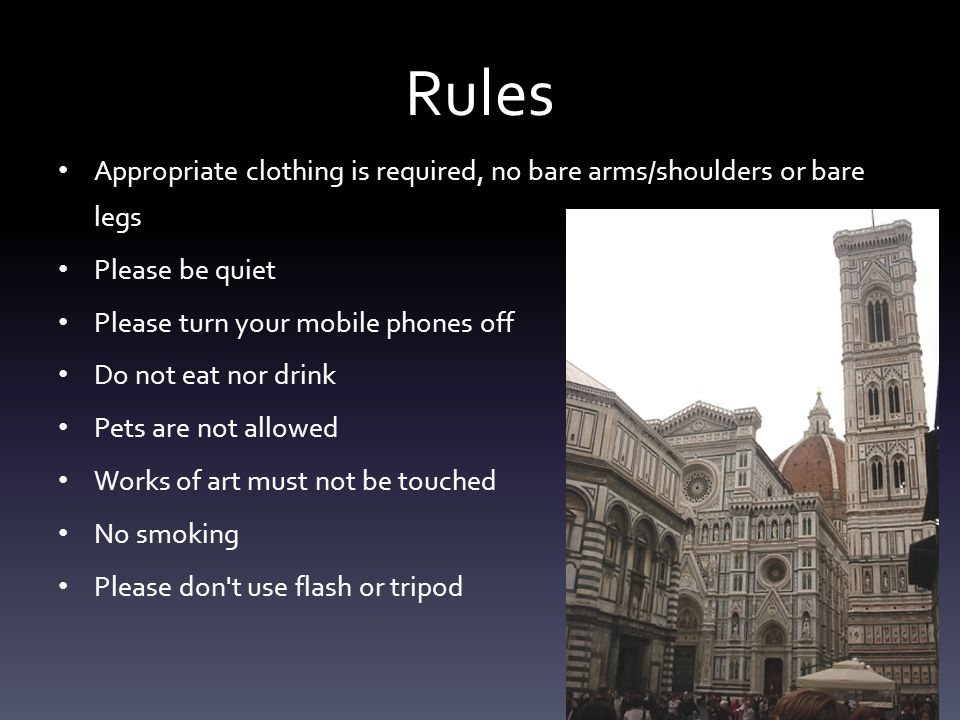 Rules Appropriate clothing is required, no bare arms/shoulders or bare legs Please be quiet Please turn your mobile phones off Do not eat nor drink Pets are not allowed Works of art must not be touched No smoking Please don t use flash or tripod
