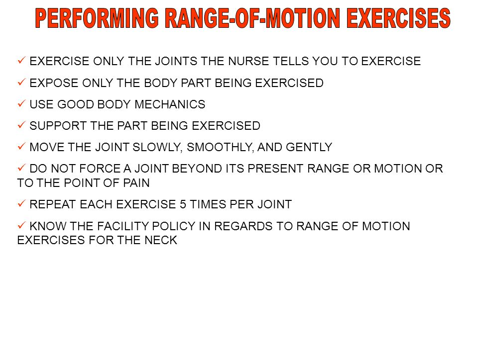 EXERCISE ONLY THE JOINTS THE NURSE TELLS YOU TO EXERCISE EXPOSE ONLY THE BODY PART BEING EXERCISED USE GOOD BODY MECHANICS SUPPORT THE PART BEING EXER