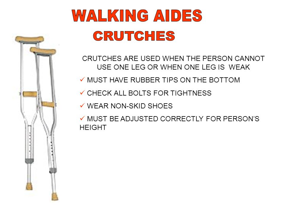 CRUTCHES ARE USED WHEN THE PERSON CANNOT USE ONE LEG OR WHEN ONE LEG IS WEAK MUST HAVE RUBBER TIPS ON THE BOTTOM CHECK ALL BOLTS FOR TIGHTNESS WEAR NO