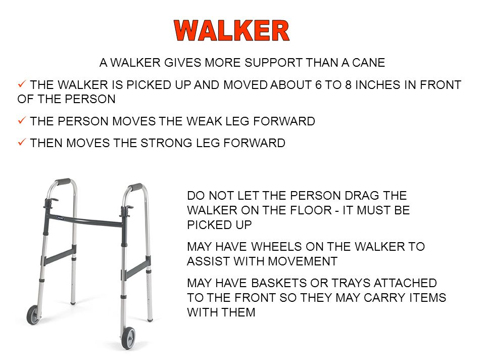 A WALKER GIVES MORE SUPPORT THAN A CANE THE WALKER IS PICKED UP AND MOVED ABOUT 6 TO 8 INCHES IN FRONT OF THE PERSON THE PERSON MOVES THE WEAK LEG FOR