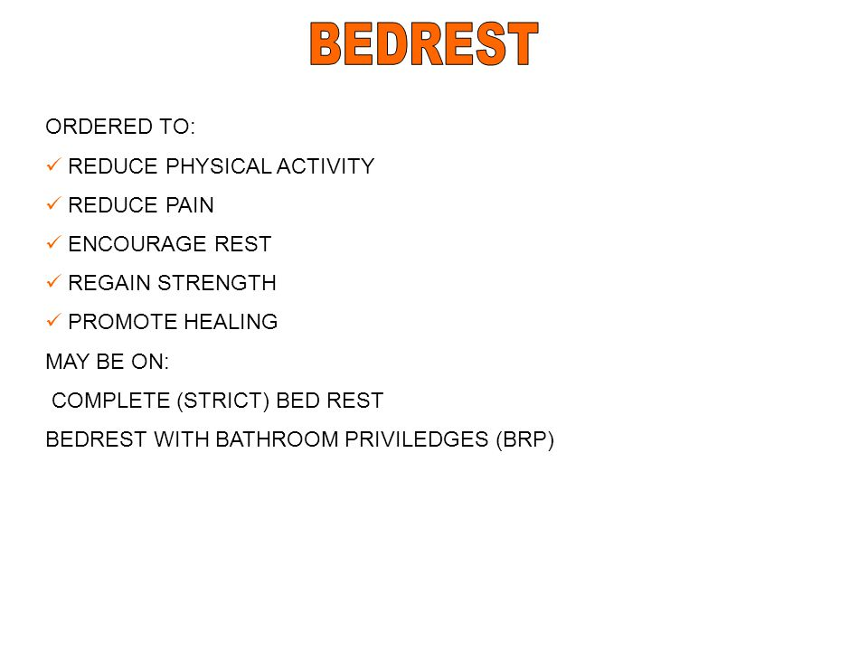 ORDERED TO: REDUCE PHYSICAL ACTIVITY REDUCE PAIN ENCOURAGE REST REGAIN STRENGTH PROMOTE HEALING MAY BE ON: COMPLETE (STRICT) BED REST BEDREST WITH BAT
