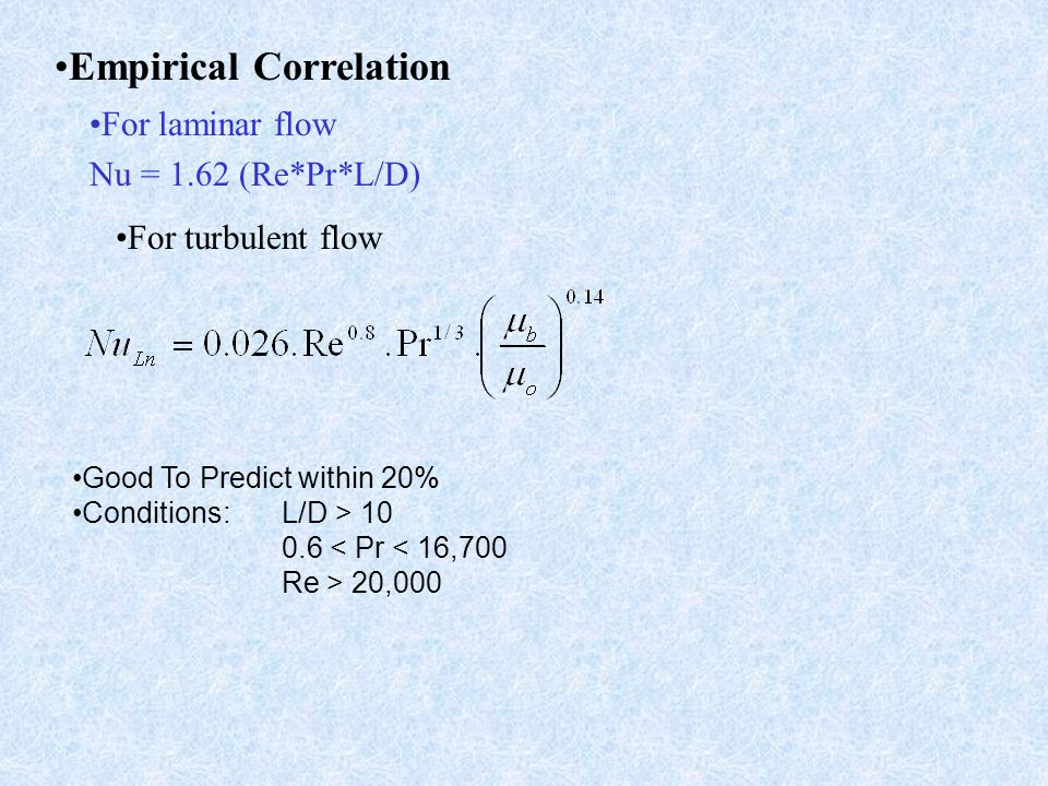 For laminar flow Nu = 1.62 (Re*Pr*L/D) Empirical Correlation Good To Predict within 20% Conditions: L/D > 10 0.6 < Pr < 16,700 Re > 20,000 For turbule