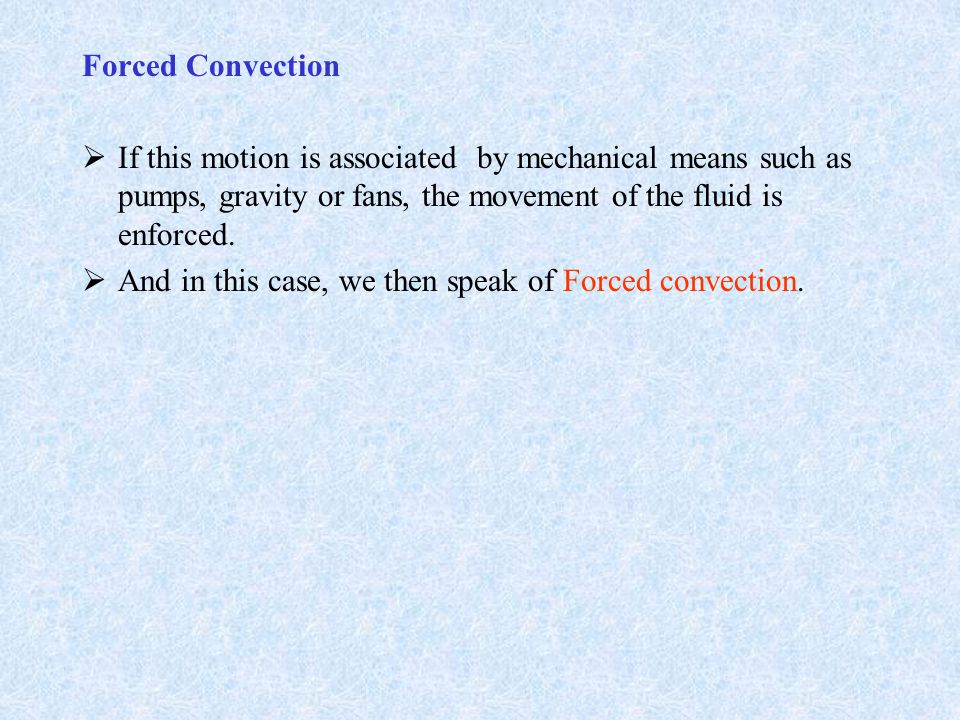 Forced Convection  If this motion is associated by mechanical means such as pumps, gravity or fans, the movement of the fluid is enforced.  And in t