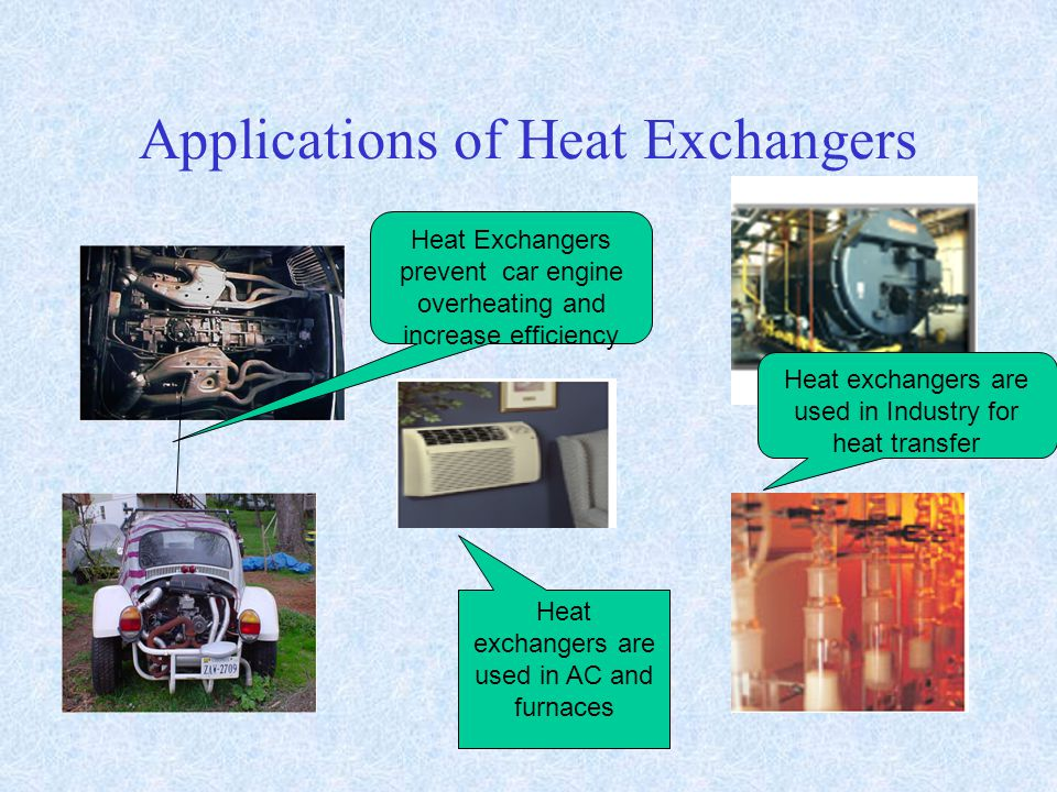 Applications of Heat Exchangers Heat Exchangers prevent car engine overheating and increase efficiency Heat exchangers are used in Industry for heat t