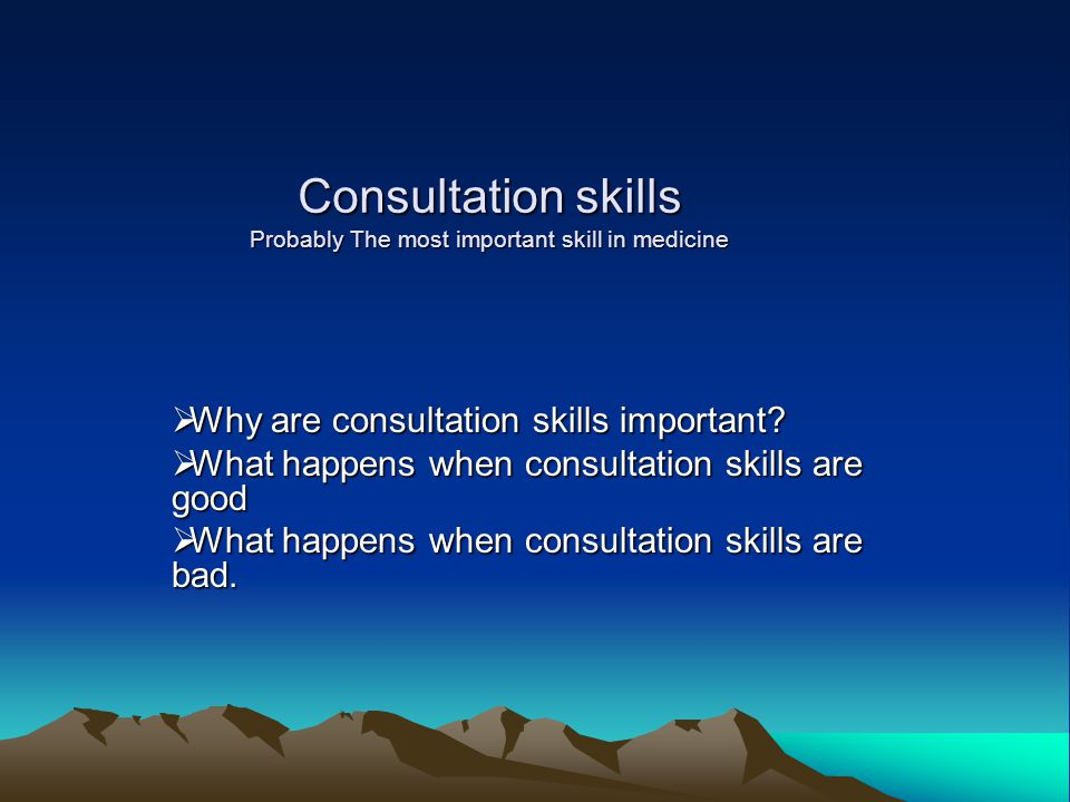 Consultation skills Probably The most important skill in medicine  Why are consultation skills important?  What happens when consultation skills are